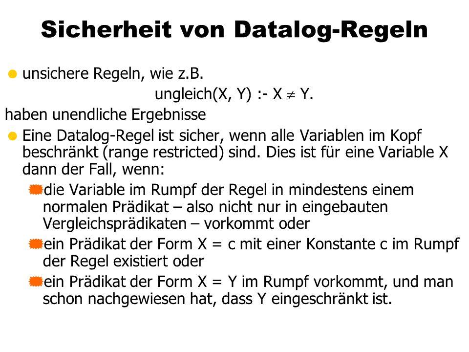 Sicherheit von Datalog-Regeln unsichere Regeln, wie z.B. ungleich(X, Y) :- X Y. haben unendliche Ergebnisse Eine Datalog-Regel ist sicher, wenn alle V