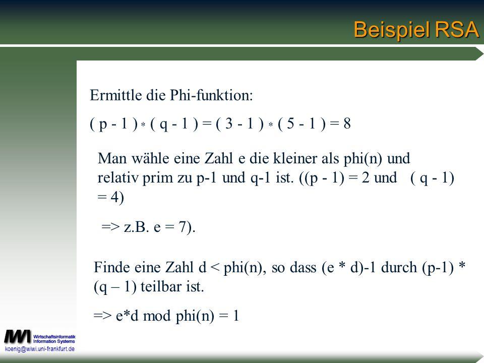 koenig@wiwi.uni-frankfurt.de Beispiel RSA Man wähle eine Zahl e die kleiner als phi(n) und relativ prim zu p-1 und q-1 ist. ((p - 1) = 2 und ( q - 1)