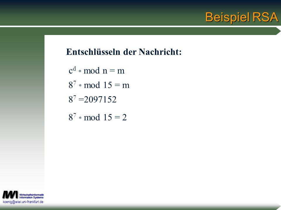 koenig@wiwi.uni-frankfurt.de Beispiel RSA c d * mod n = m 8 7 * mod 15 = 2 8 7 =2097152 8 7 * mod 15 = m Entschlüsseln der Nachricht: