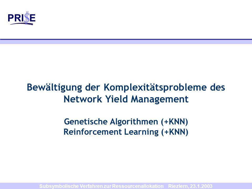 Subsymbolische Verfahren zur Ressourcenallokation Riezlern, 23.1.2003 Bewältigung der Komplexitätsprobleme des Network Yield Management Genetische Alg