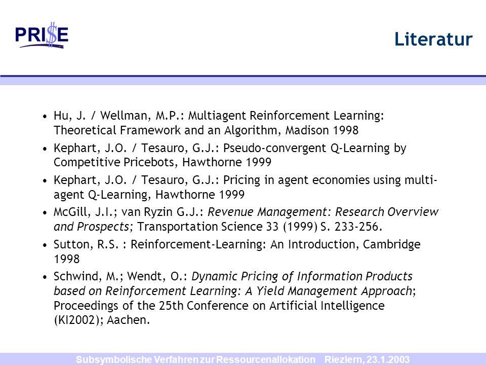 Subsymbolische Verfahren zur Ressourcenallokation Riezlern, 23.1.2003 Literatur Hu, J. / Wellman, M.P.: Multiagent Reinforcement Learning: Theoretical