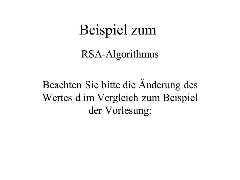 Beispiel zum RSA-Algorithmus Beachten Sie bitte die Änderung des Wertes d im Vergleich zum Beispiel der Vorlesung: