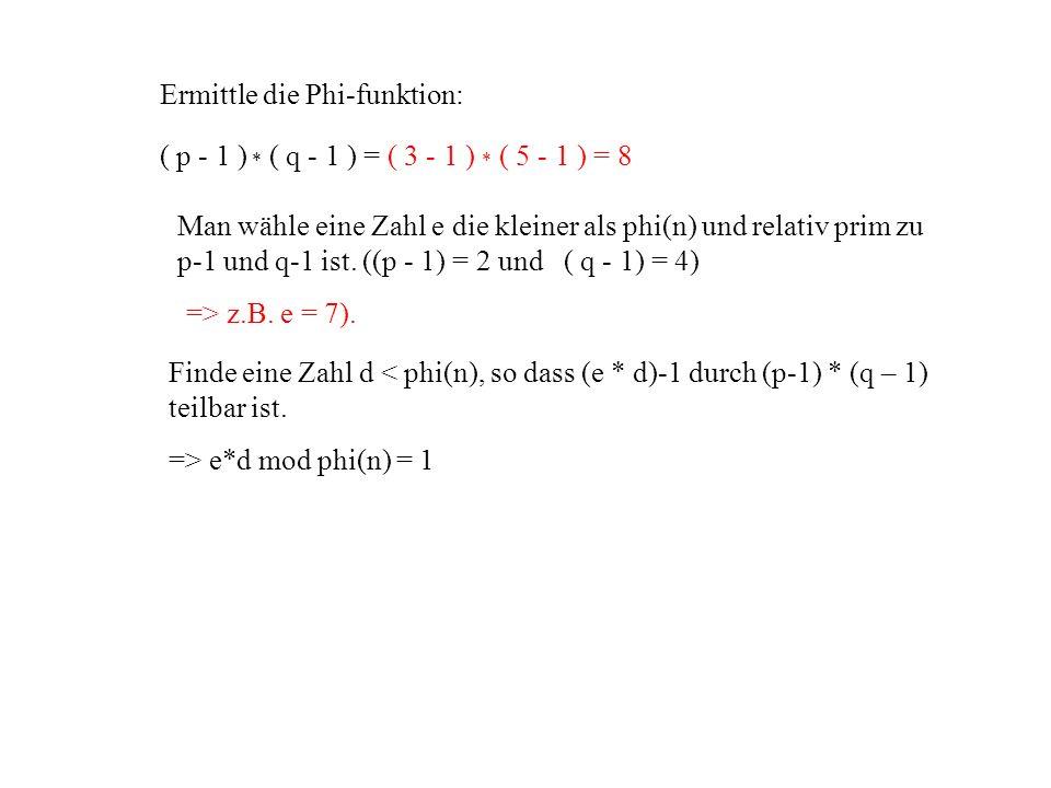 Man wähle eine Zahl e die kleiner als phi(n) und relativ prim zu p-1 und q-1 ist. ((p - 1) = 2 und ( q - 1) = 4) Finde eine Zahl d < phi(n), so dass (