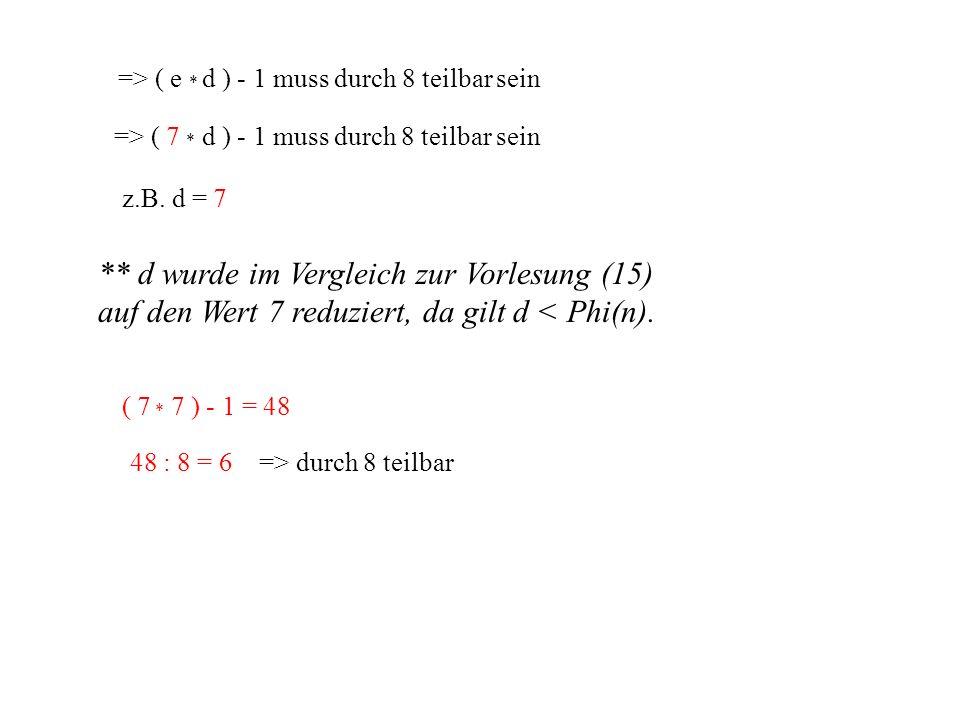 => ( e * d ) - 1 muss durch 8 teilbar sein => ( 7 * d ) - 1 muss durch 8 teilbar sein z.B. d = 7 ( 7 * 7 ) - 1 = 48 48 : 8 = 6 => durch 8 teilbar ** d