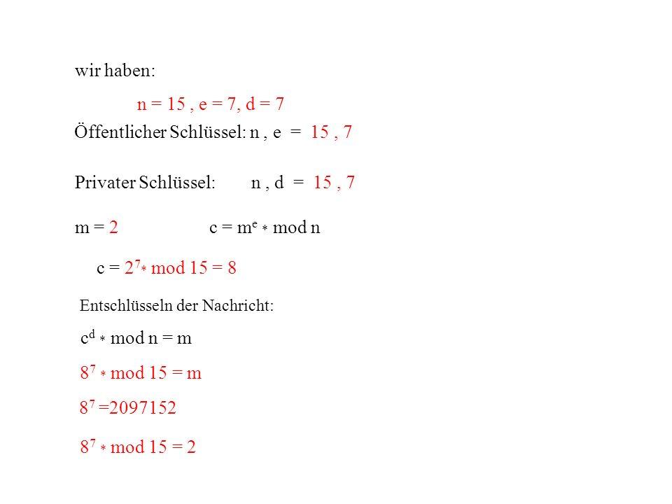 wir haben: n = 15, e = 7, d = 7 Öffentlicher Schlüssel: n, e = 15, 7 Privater Schlüssel: n, d = 15, 7 m = 2c = m e * mod n c = 2 7 * mod 15 = 8 c d *