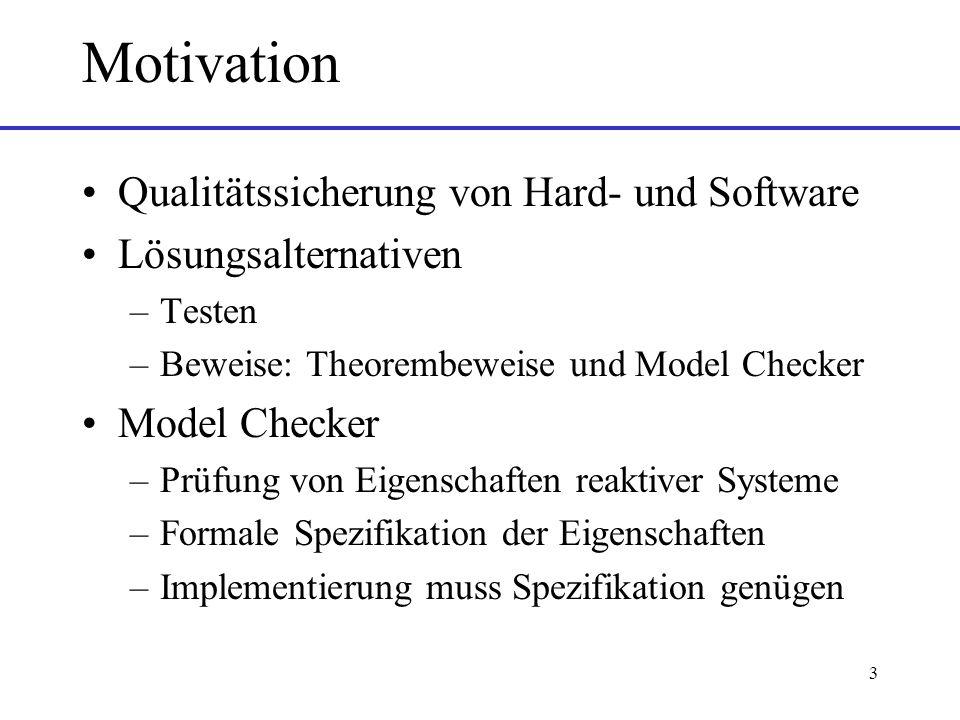 3 Motivation Qualitätssicherung von Hard- und Software Lösungsalternativen –Testen –Beweise: Theorembeweise und Model Checker Model Checker –Prüfung von Eigenschaften reaktiver Systeme –Formale Spezifikation der Eigenschaften –Implementierung muss Spezifikation genügen