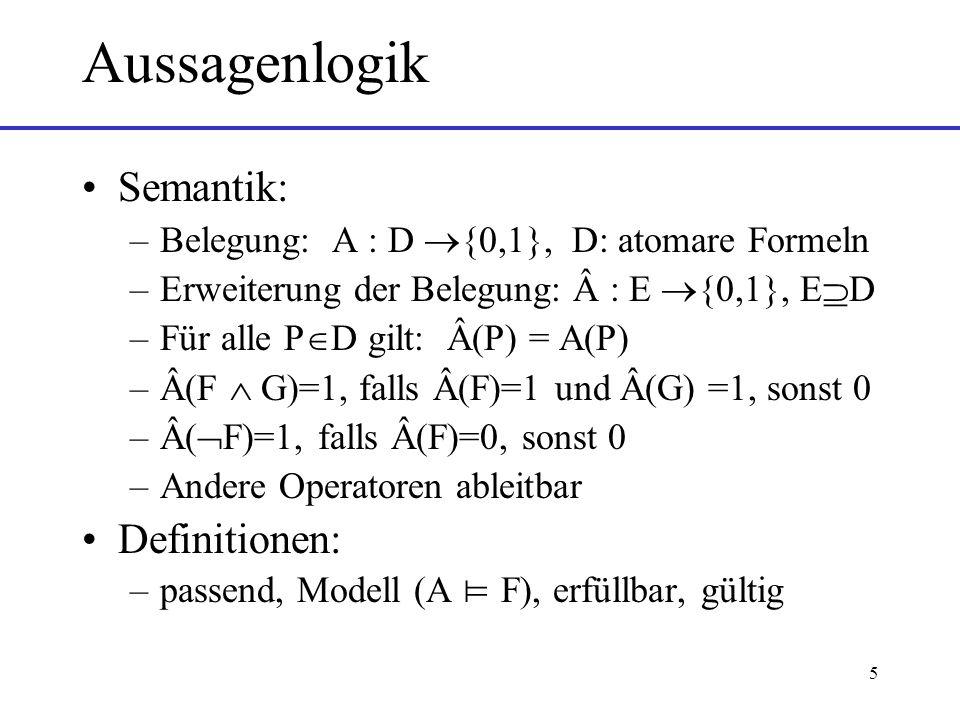5 Aussagenlogik Semantik: –Belegung: A : D {0,1}, D: atomare Formeln –Erweiterung der Belegung: Â : E {0,1}, E D –Für alle P D gilt: Â(P) = A(P) –Â(F G)=1, falls Â(F)=1 und Â(G) =1, sonst 0 –Â( F)=1, falls Â(F)=0, sonst 0 –Andere Operatoren ableitbar Definitionen: –passend, Modell (A F), erfüllbar, gültig