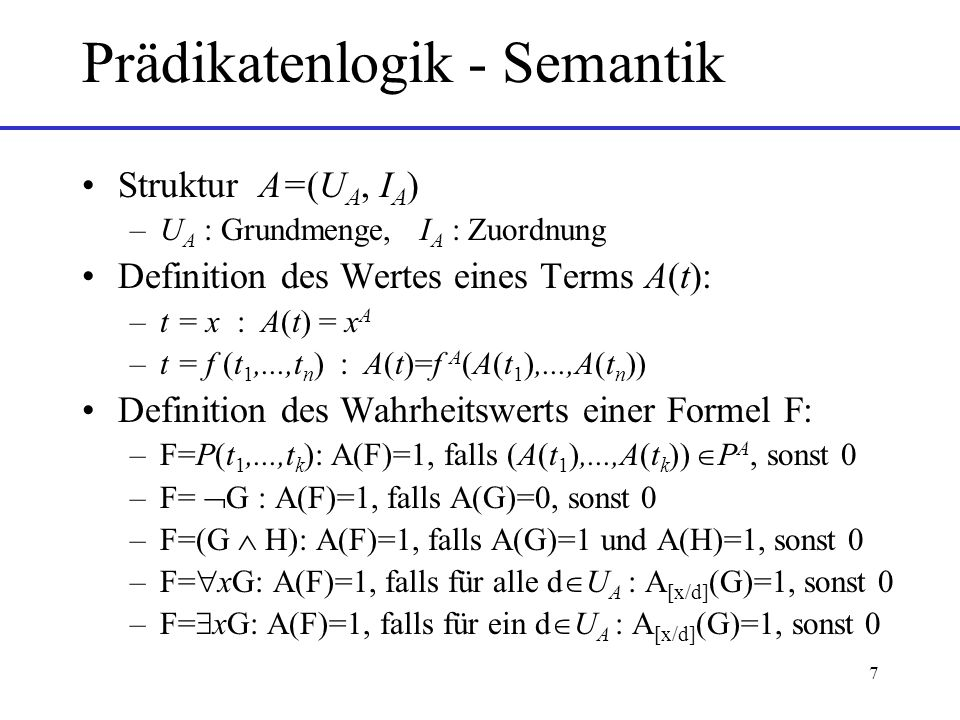 7 Prädikatenlogik - Semantik Struktur A=(U A, I A ) –U A : Grundmenge, I A : Zuordnung Definition des Wertes eines Terms A(t): –t = x : A(t) = x A –t = f (t 1,...,t n ) : A(t)=f A (A(t 1 ),...,A(t n )) Definition des Wahrheitswerts einer Formel F: –F=P(t 1,...,t k ): A(F)=1, falls (A(t 1 ),...,A(t k )) P A, sonst 0 –F= G : A(F)=1, falls A(G)=0, sonst 0 –F=(G H): A(F)=1, falls A(G)=1 und A(H)=1, sonst 0 –F= xG: A(F)=1, falls für alle d U A : A [x/d] (G)=1, sonst 0 –F= xG: A(F)=1, falls für ein d U A : A [x/d] (G)=1, sonst 0