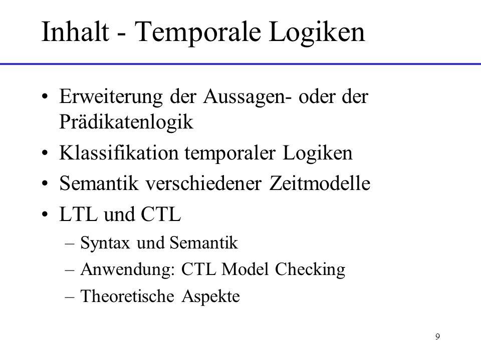 9 Inhalt - Temporale Logiken Erweiterung der Aussagen- oder der Prädikatenlogik Klassifikation temporaler Logiken Semantik verschiedener Zeitmodelle LTL und CTL –Syntax und Semantik –Anwendung: CTL Model Checking –Theoretische Aspekte