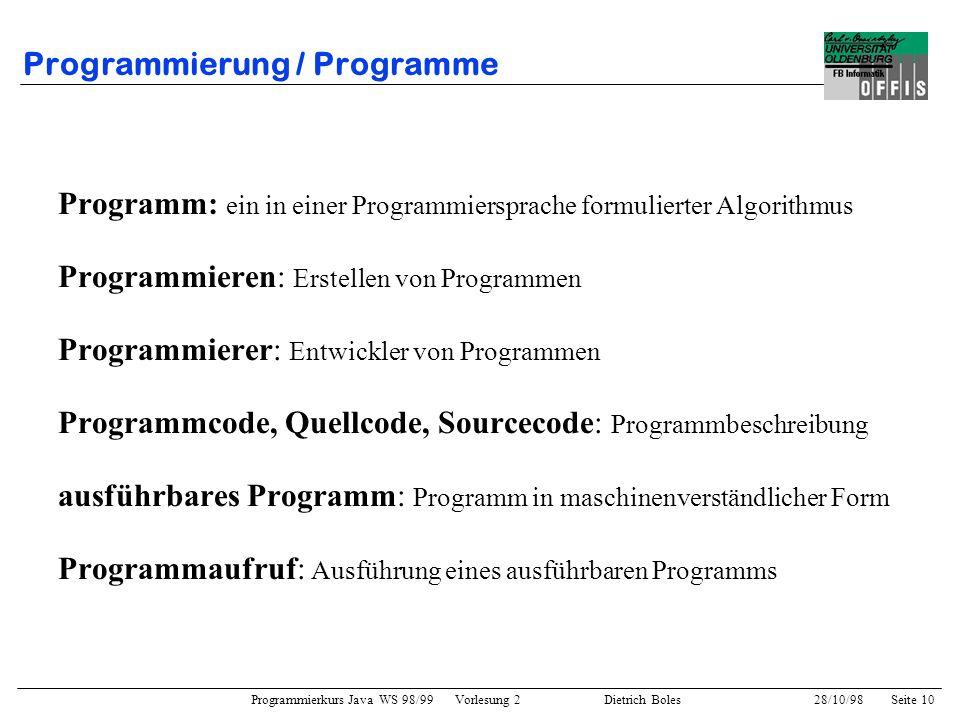 Programmierkurs Java WS 98/99 Vorlesung 2 Dietrich Boles 28/10/98Seite 10 Programmierung / Programme Programm: ein in einer Programmiersprache formuli