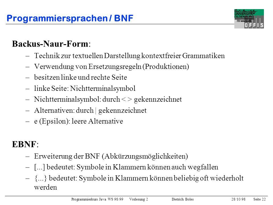 Programmierkurs Java WS 98/99 Vorlesung 2 Dietrich Boles 28/10/98Seite 22 Programmiersprachen / BNF Backus-Naur-Form: –Technik zur textuellen Darstell