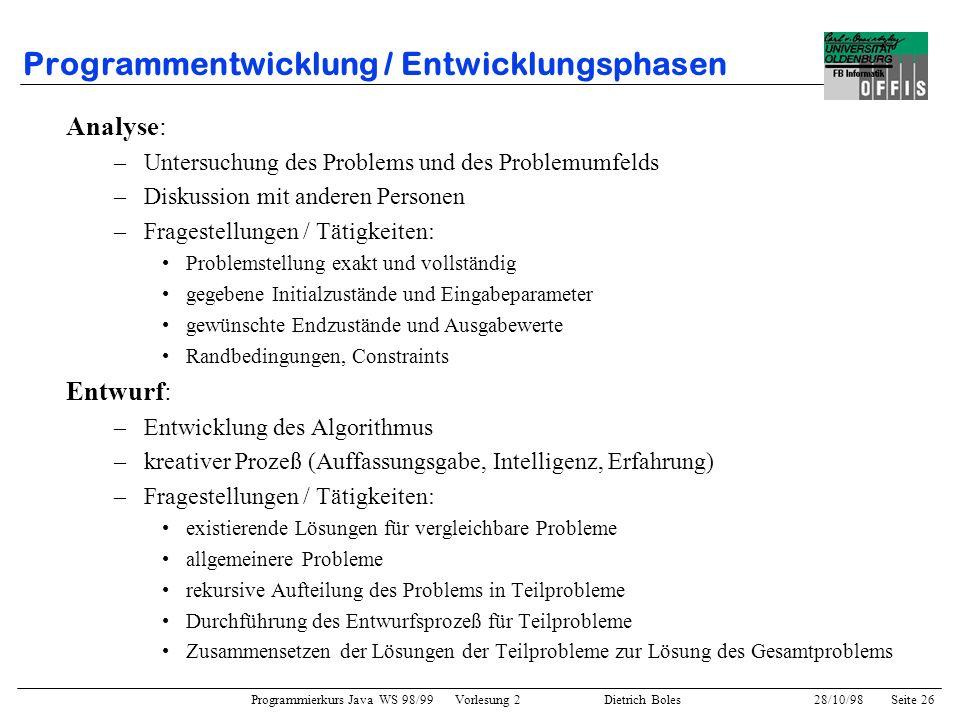Programmierkurs Java WS 98/99 Vorlesung 2 Dietrich Boles 28/10/98Seite 26 Programmentwicklung / Entwicklungsphasen Analyse: –Untersuchung des Problems