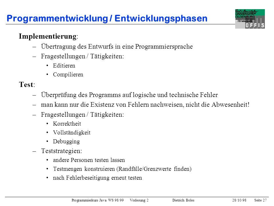 Programmierkurs Java WS 98/99 Vorlesung 2 Dietrich Boles 28/10/98Seite 27 Programmentwicklung / Entwicklungsphasen Implementierung: –Übertragung des E