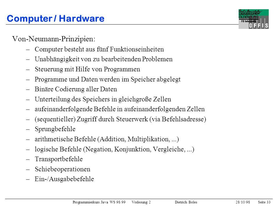 Programmierkurs Java WS 98/99 Vorlesung 2 Dietrich Boles 28/10/98Seite 33 Computer / Hardware Von-Neumann-Prinzipien: –Computer besteht aus fünf Funkt