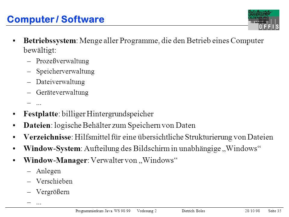 Programmierkurs Java WS 98/99 Vorlesung 2 Dietrich Boles 28/10/98Seite 35 Computer / Software Betriebssystem: Menge aller Programme, die den Betrieb e