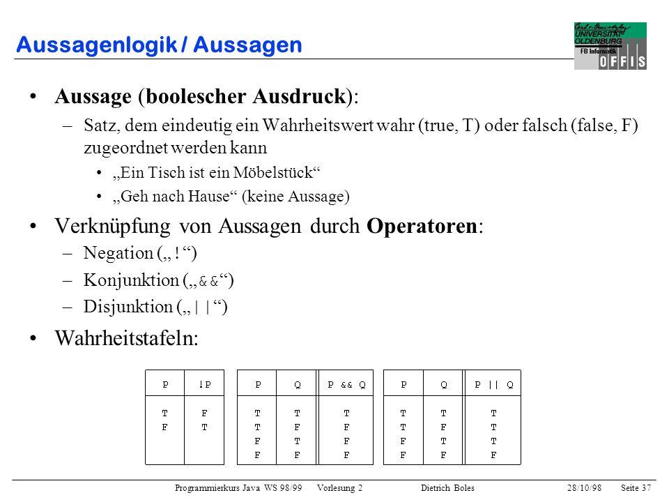 Programmierkurs Java WS 98/99 Vorlesung 2 Dietrich Boles 28/10/98Seite 37 Aussagenlogik / Aussagen Aussage (boolescher Ausdruck): –Satz, dem eindeutig