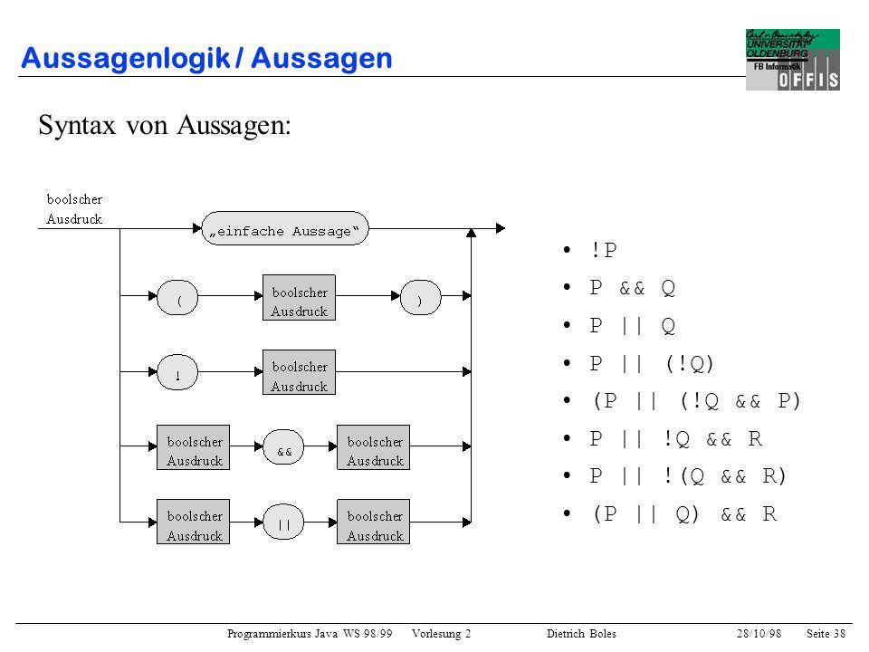 Programmierkurs Java WS 98/99 Vorlesung 2 Dietrich Boles 28/10/98Seite 38 Aussagenlogik / Aussagen Syntax von Aussagen: !P P && Q P || Q P || (!Q) (P