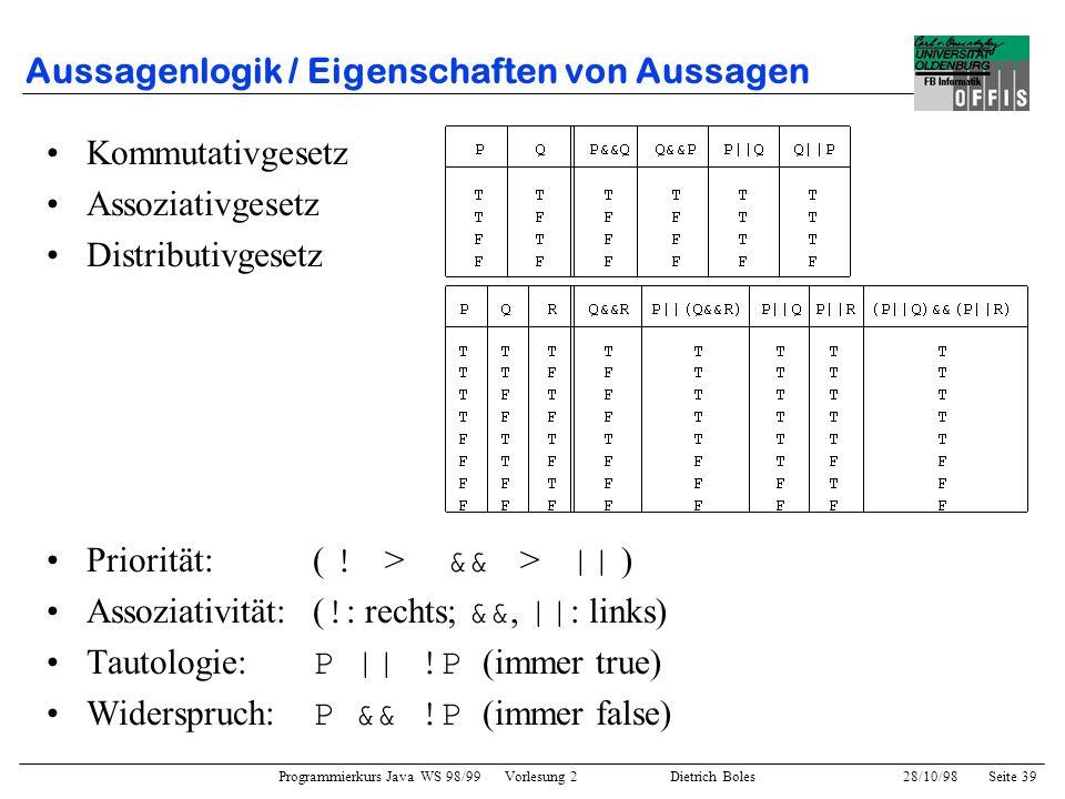 Programmierkurs Java WS 98/99 Vorlesung 2 Dietrich Boles 28/10/98Seite 39 Aussagenlogik / Eigenschaften von Aussagen Kommutativgesetz Assoziativgesetz