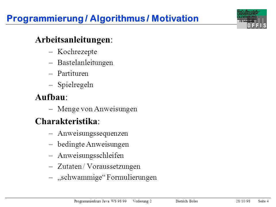 Programmierkurs Java WS 98/99 Vorlesung 2 Dietrich Boles 28/10/98Seite 4 Programmierung / Algorithmus / Motivation Arbeitsanleitungen: –Kochrezepte –B