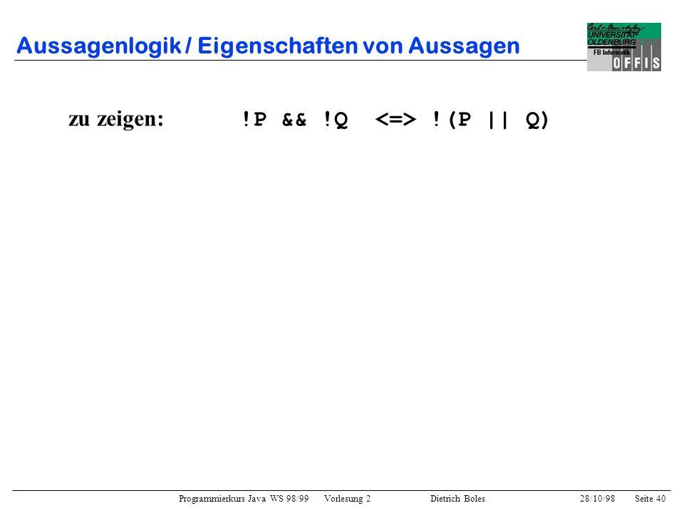Programmierkurs Java WS 98/99 Vorlesung 2 Dietrich Boles 28/10/98Seite 40 Aussagenlogik / Eigenschaften von Aussagen zu zeigen: !P && !Q !(P || Q)