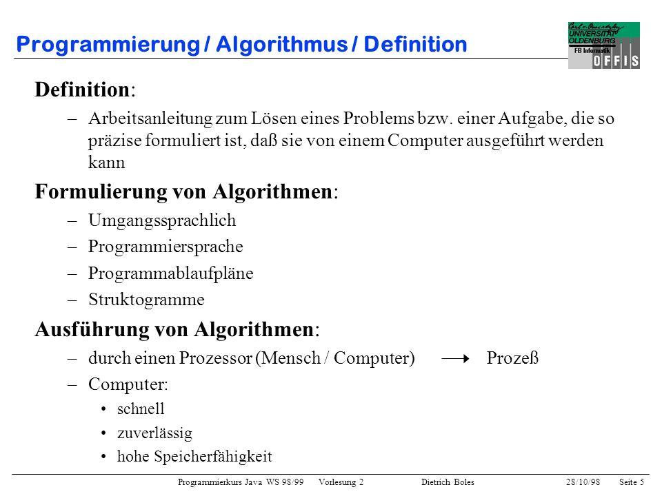 Programmierkurs Java WS 98/99 Vorlesung 2 Dietrich Boles 28/10/98Seite 5 Programmierung / Algorithmus / Definition Definition: –Arbeitsanleitung zum L