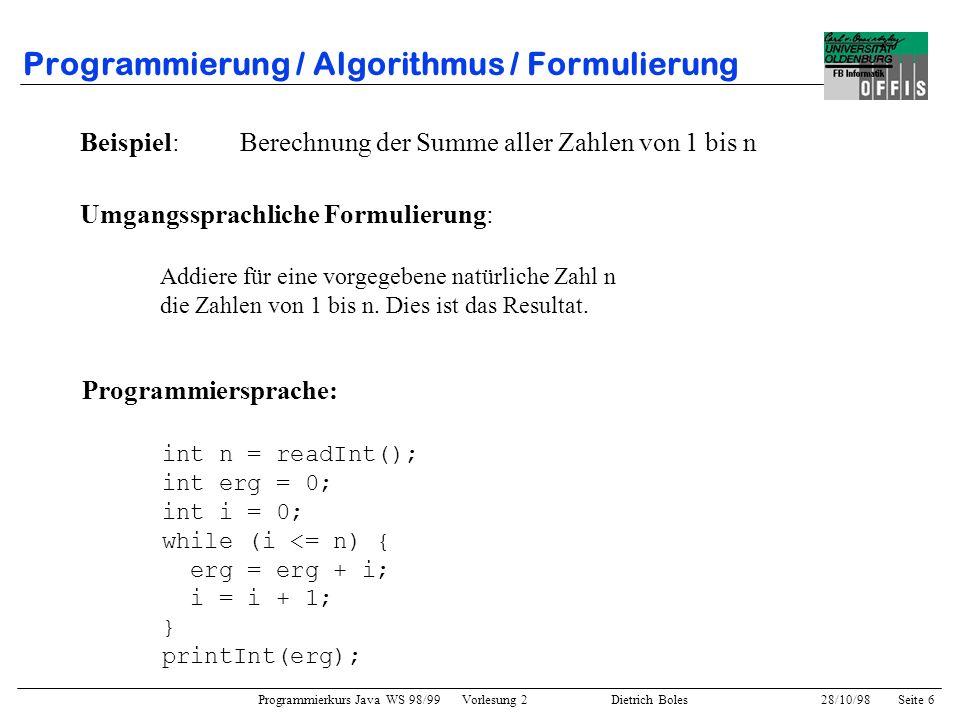 Programmierkurs Java WS 98/99 Vorlesung 2 Dietrich Boles 28/10/98Seite 6 Programmierung / Algorithmus / Formulierung Beispiel: Berechnung der Summe al