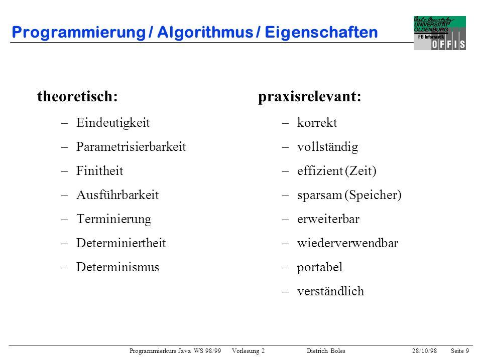 Programmierkurs Java WS 98/99 Vorlesung 2 Dietrich Boles 28/10/98Seite 9 Programmierung / Algorithmus / Eigenschaften theoretisch: –Eindeutigkeit –Par