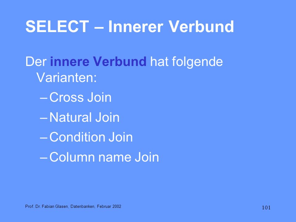 101 SELECT – Innerer Verbund Der innere Verbund hat folgende Varianten: –Cross Join –Natural Join –Condition Join –Column name Join Prof. Dr. Fabian G