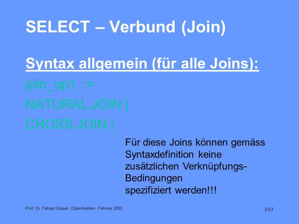 103 SELECT – Verbund (Join) Syntax allgemein (für alle Joins): join_op1 ::= NATURAL JOIN | CROSS JOIN | Prof. Dr. Fabian Glasen, Datenbanken, Februar