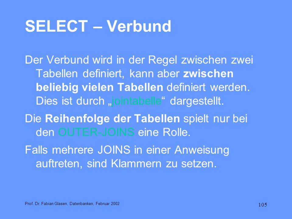 105 SELECT – Verbund Der Verbund wird in der Regel zwischen zwei Tabellen definiert, kann aber zwischen beliebig vielen Tabellen definiert werden. Die