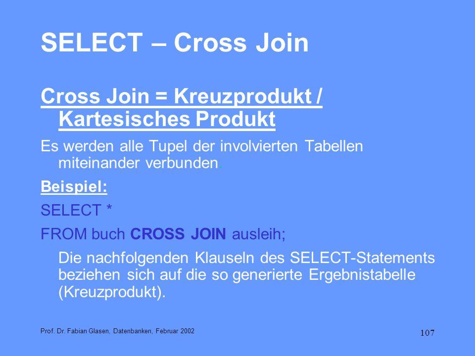 107 SELECT – Cross Join Cross Join = Kreuzprodukt / Kartesisches Produkt Es werden alle Tupel der involvierten Tabellen miteinander verbunden. Beispie