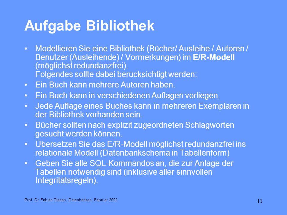 11 Aufgabe Bibliothek Prof. Dr. Fabian Glasen, Datenbanken, Februar 2002 Modellieren Sie eine Bibliothek (Bücher/ Ausleihe / Autoren / Benutzer (Ausle