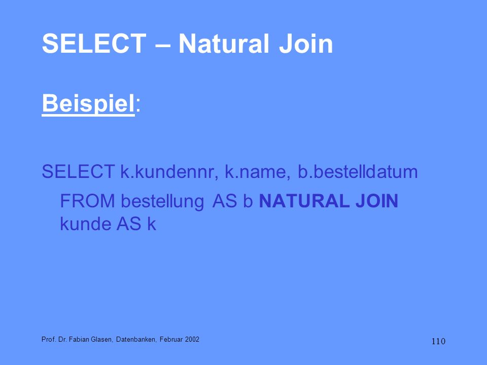 110 SELECT – Natural Join Beispiel: SELECT k.kundennr, k.name, b.bestelldatum FROM bestellung AS b NATURAL JOIN kunde AS k Prof. Dr. Fabian Glasen, Da