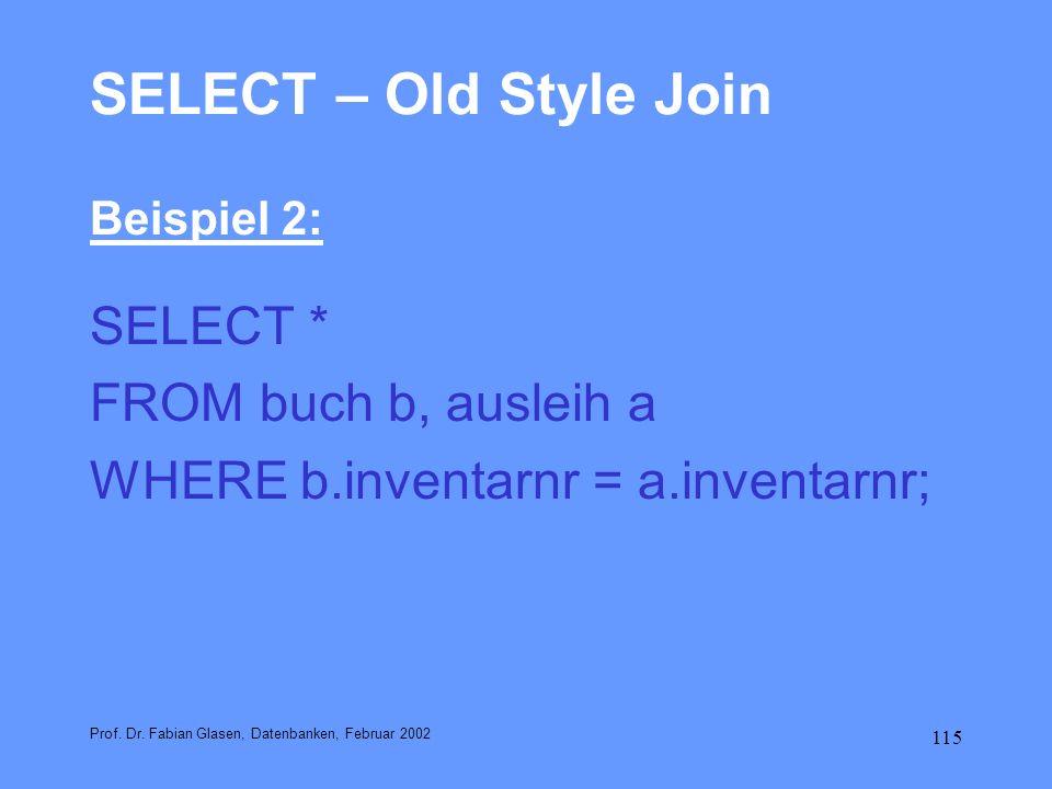 115 SELECT – Old Style Join Beispiel 2: SELECT * FROM buch b, ausleih a WHERE b.inventarnr = a.inventarnr; Prof. Dr. Fabian Glasen, Datenbanken, Febru