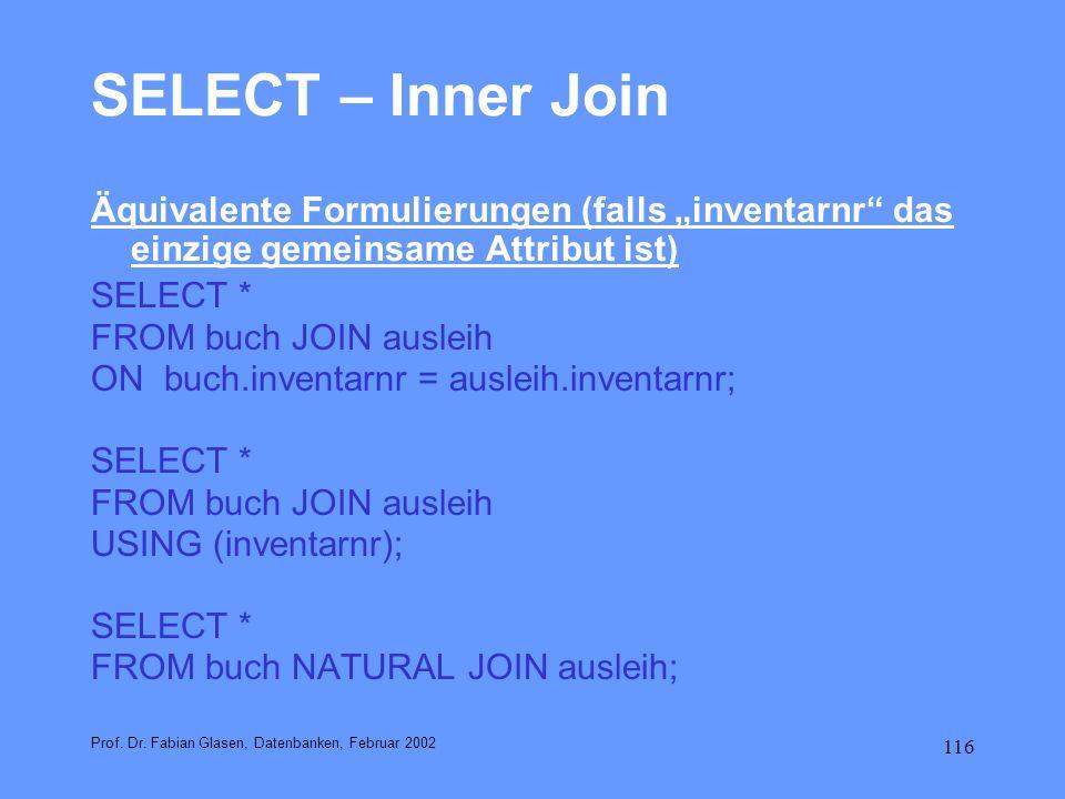 116 SELECT – Inner Join Äquivalente Formulierungen (falls inventarnr das einzige gemeinsame Attribut ist) SELECT * FROM buch JOIN ausleih ON buch.inve