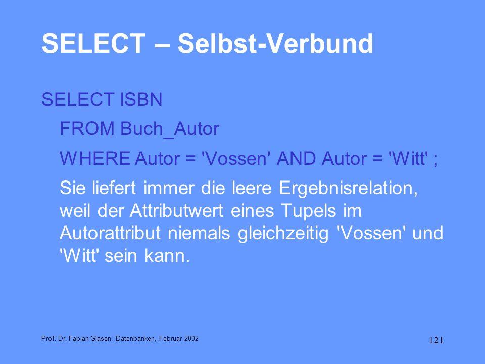 121 SELECT – Selbst-Verbund SELECT ISBN FROM Buch_Autor WHERE Autor = 'Vossen' AND Autor = 'Witt' ; Sie liefert immer die leere Ergebnisrelation, weil