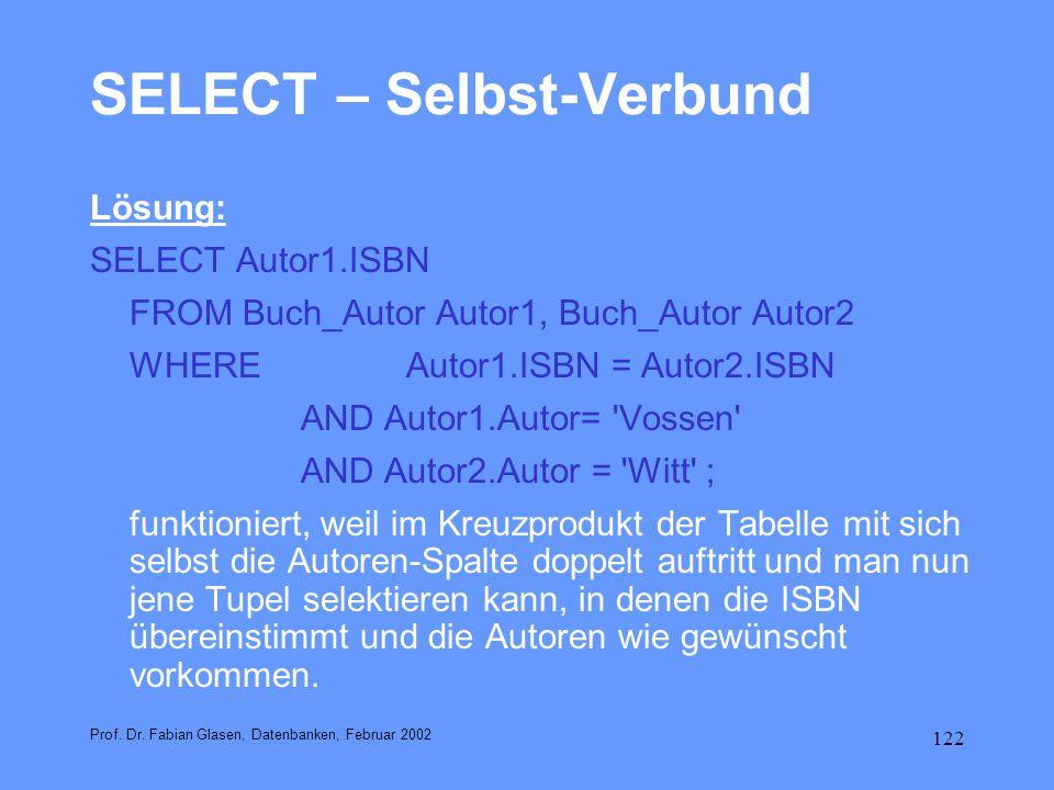 122 SELECT – Selbst-Verbund Lösung: SELECT Autor1.ISBN FROM Buch_Autor Autor1, Buch_Autor Autor2 WHERE Autor1.ISBN = Autor2.ISBN AND Autor1.Autor= 'Vo