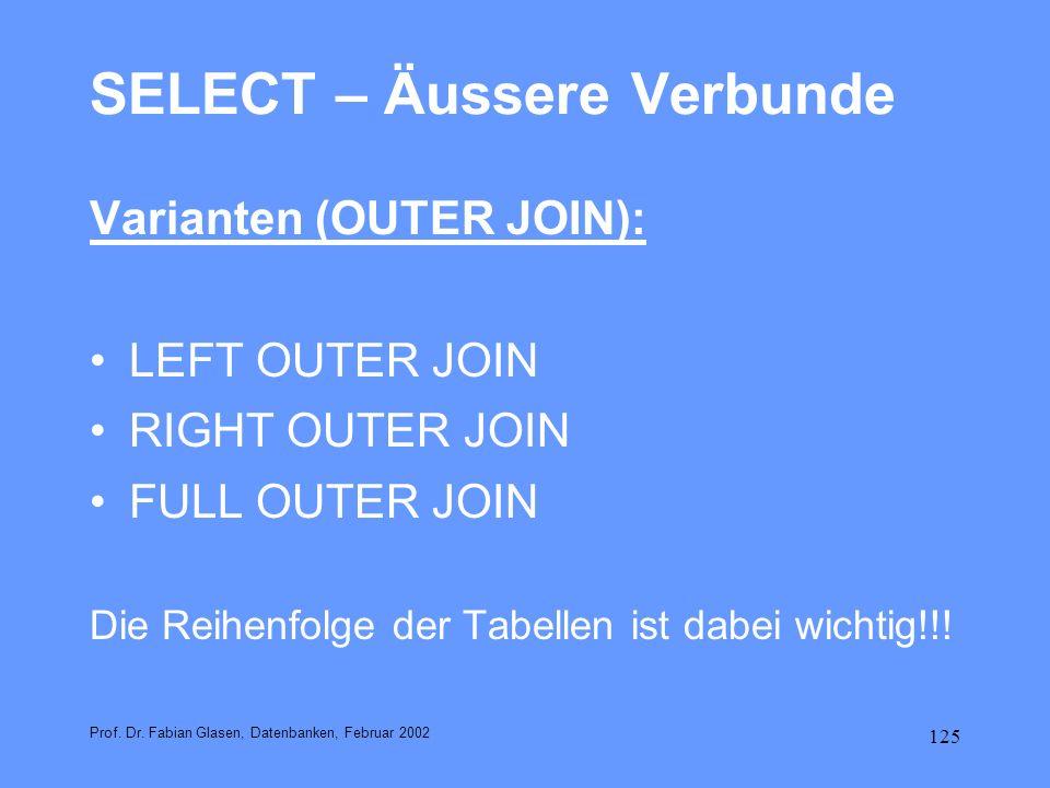 125 SELECT – Äussere Verbunde Varianten (OUTER JOIN): LEFT OUTER JOIN RIGHT OUTER JOIN FULL OUTER JOIN Die Reihenfolge der Tabellen ist dabei wichtig!