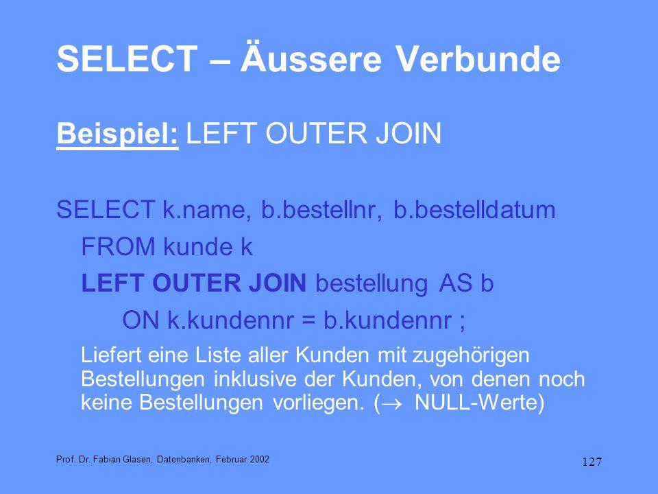 127 SELECT – Äussere Verbunde Beispiel: LEFT OUTER JOIN SELECT k.name, b.bestellnr, b.bestelldatum FROM kunde k LEFT OUTER JOIN bestellung AS b ON k.k