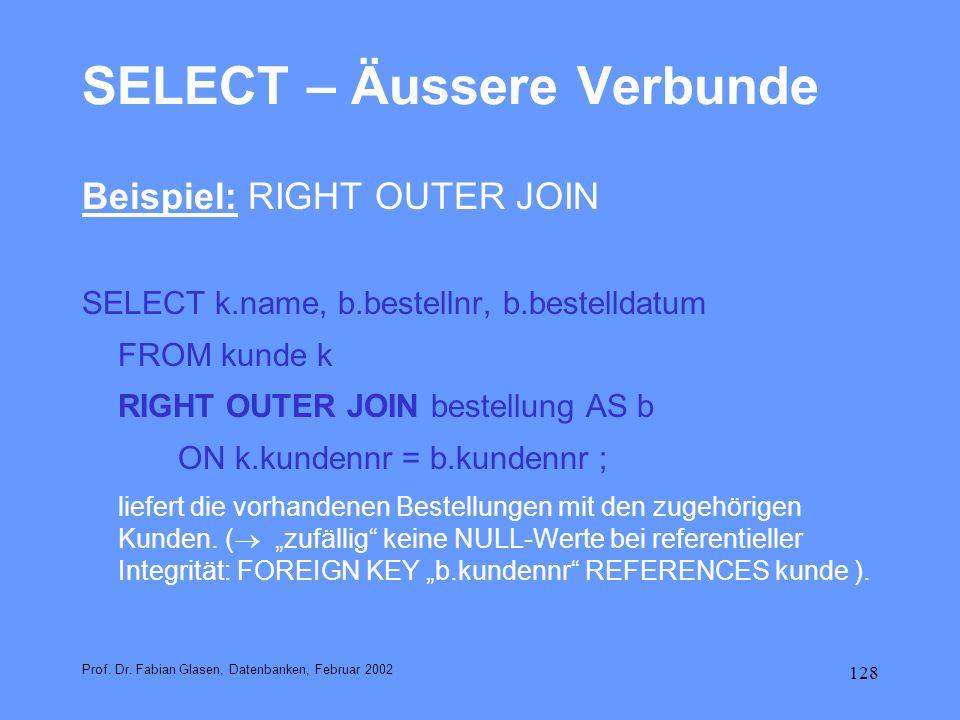 128 SELECT – Äussere Verbunde Beispiel: RIGHT OUTER JOIN SELECT k.name, b.bestellnr, b.bestelldatum FROM kunde k RIGHT OUTER JOIN bestellung AS b ON k
