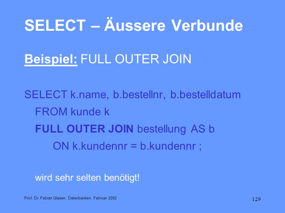 129 SELECT – Äussere Verbunde Beispiel: FULL OUTER JOIN SELECT k.name, b.bestellnr, b.bestelldatum FROM kunde k FULL OUTER JOIN bestellung AS b ON k.k