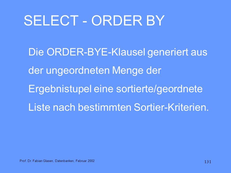 131 SELECT - ORDER BY Die ORDER-BYE-Klausel generiert aus der ungeordneten Menge der Ergebnistupel eine sortierte/geordnete Liste nach bestimmten Sort