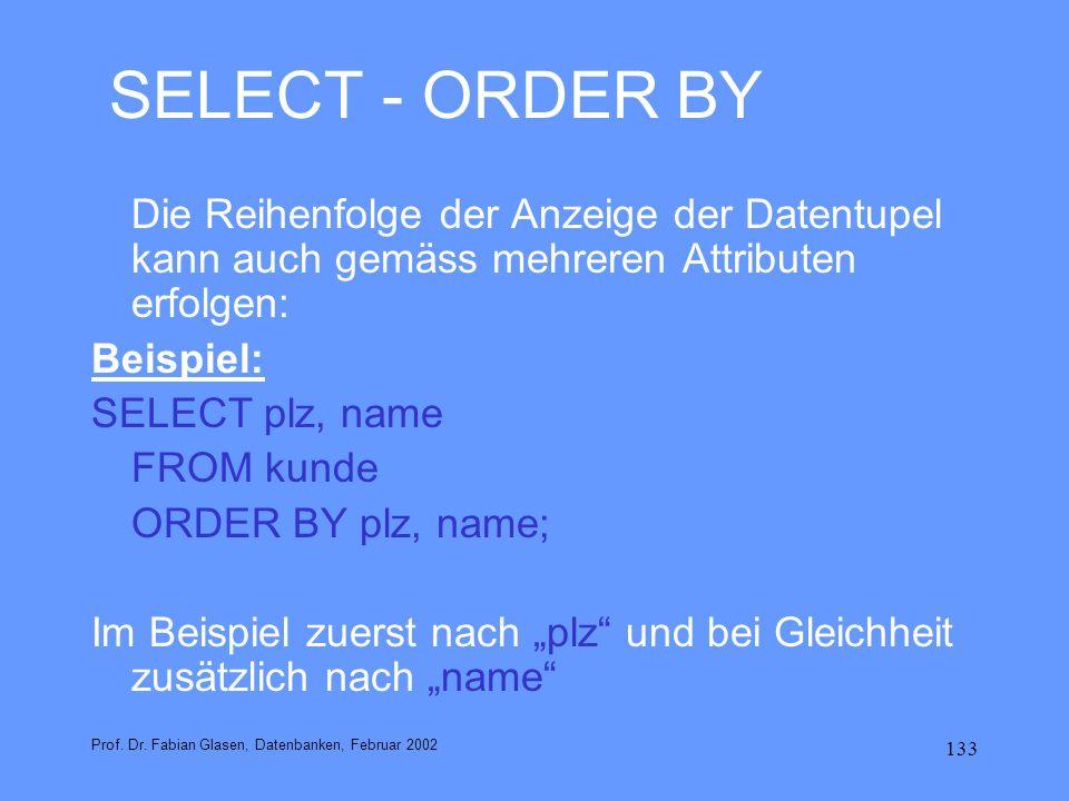 133 SELECT - ORDER BY Die Reihenfolge der Anzeige der Datentupel kann auch gemäss mehreren Attributen erfolgen: Beispiel: SELECT plz, name FROM kunde