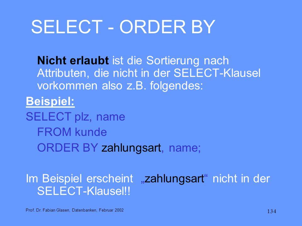 134 SELECT - ORDER BY Nicht erlaubt ist die Sortierung nach Attributen, die nicht in der SELECT-Klausel vorkommen also z.B. folgendes: Beispiel: SELEC