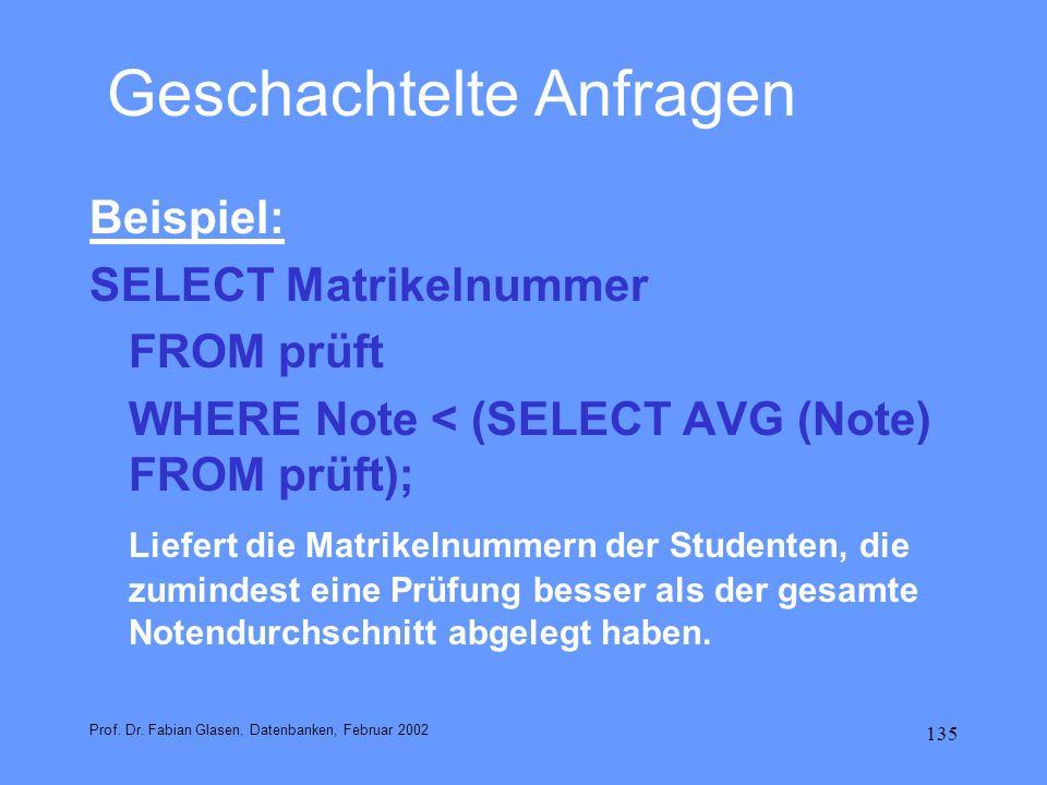 135 Geschachtelte Anfragen Beispiel: SELECT Matrikelnummer FROM prüft WHERE Note < (SELECT AVG (Note) FROM prüft); Liefert die Matrikelnummern der Stu