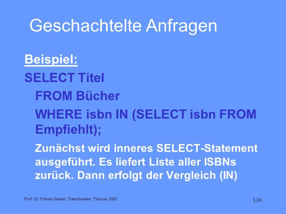 136 Geschachtelte Anfragen Beispiel: SELECT Titel FROM Bücher WHERE isbn IN (SELECT isbn FROM Empfiehlt); Zunächst wird inneres SELECT-Statement ausge