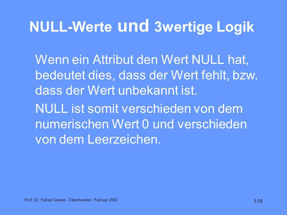 138 NULL-Werte und 3wertige Logik Wenn ein Attribut den Wert NULL hat, bedeutet dies, dass der Wert fehlt, bzw. dass der Wert unbekannt ist. NULL ist