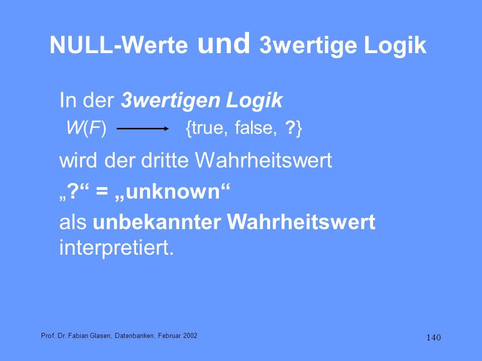 140 NULL-Werte und 3wertige Logik In der 3wertigen Logik W(F) {true, false, ?} wird der dritte Wahrheitswert ? = unknown als unbekannter Wahrheitswert