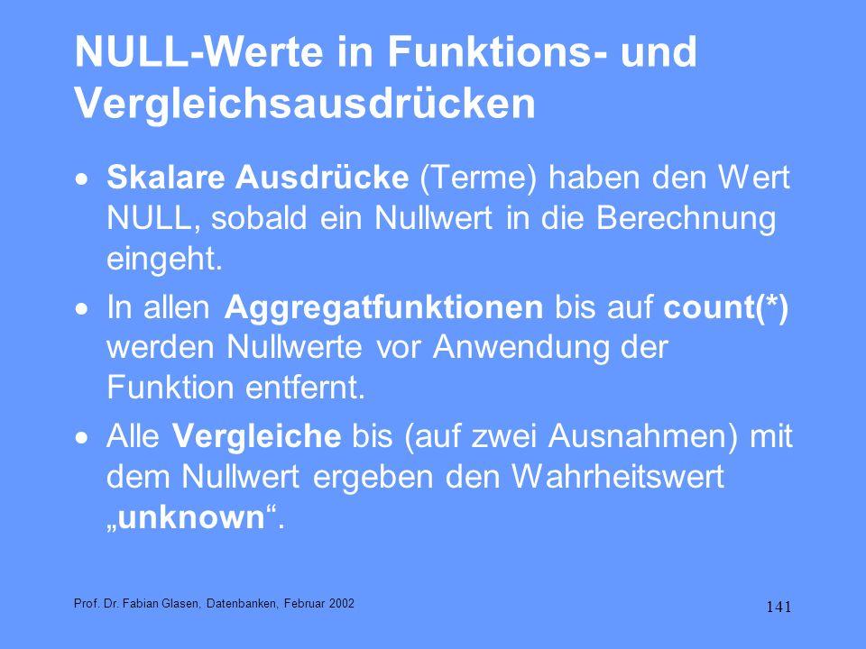 141 NULL-Werte in Funktions- und Vergleichsausdrücken Skalare Ausdrücke (Terme) haben den Wert NULL, sobald ein Nullwert in die Berechnung eingeht. In