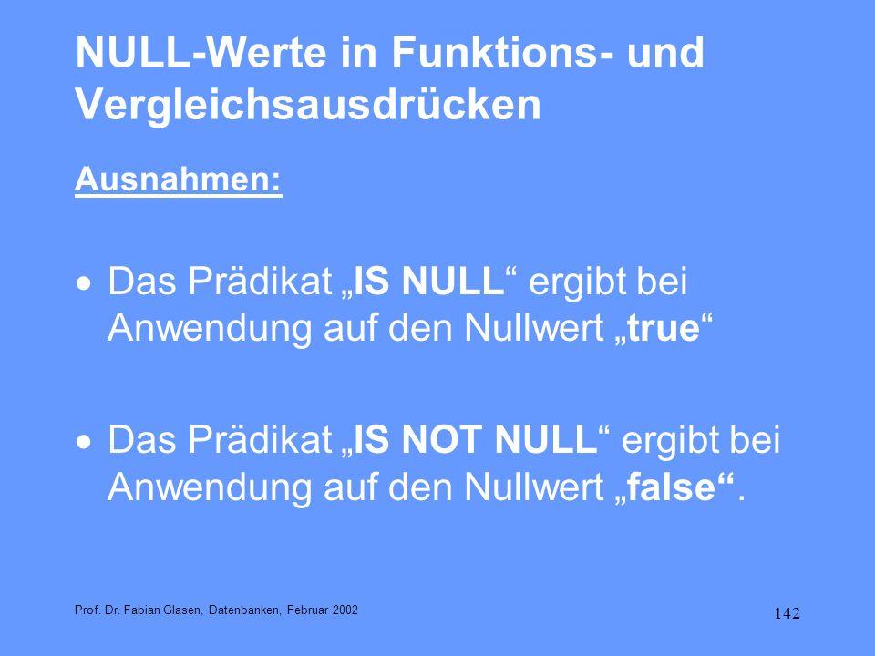 142 NULL-Werte in Funktions- und Vergleichsausdrücken Ausnahmen: Das Prädikat IS NULL ergibt bei Anwendung auf den Nullwert true Das Prädikat IS NOT N